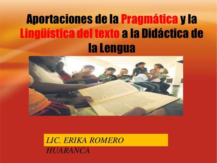 Aportaciones de la Pragmática y la Lingüística del texto a la Didáctica de la Lengua<br />LIC. ERIKA ROMERO HUARANCA<br />