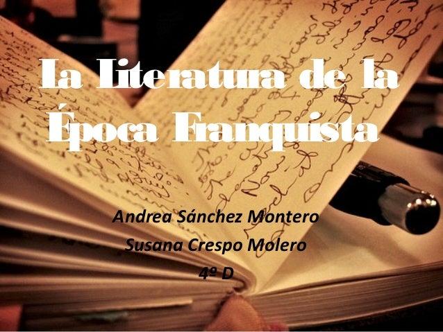 La Literatura de laÉpoca FranquistaAndrea Sánchez MonteroSusana Crespo Molero4º D