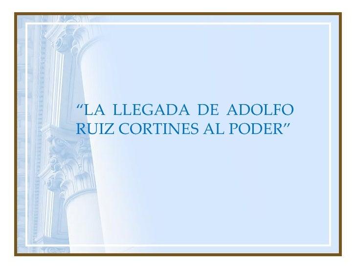 """""""LA LLEGADA DE ADOLFO RUIZ CORTINES AL PODER"""""""
