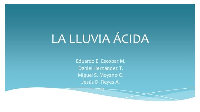 LA LLUVIA ÁCIDA Eduardo E. Escobar M. Daniel Hernández T. Miguel S. Moyano O. Jesús D. Reyes A. 11-2