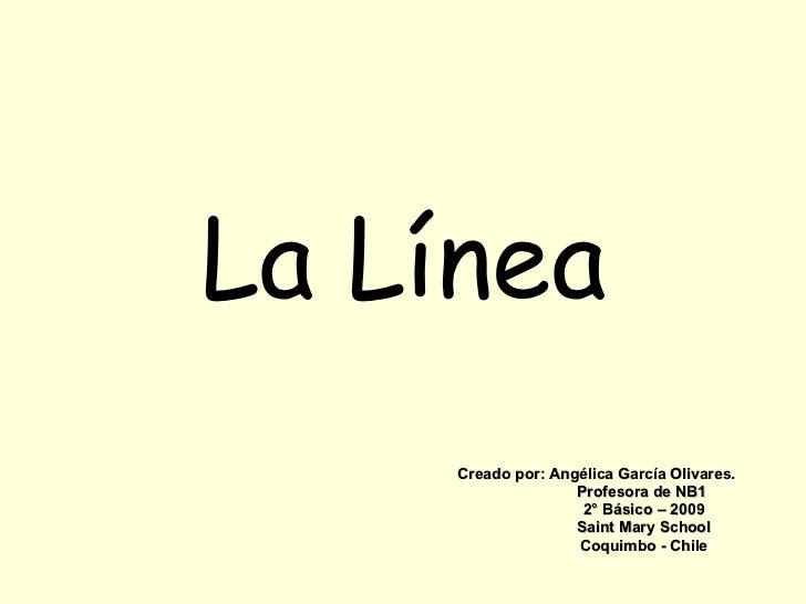 Creado por: Angélica García Olivares. Profesora de NB1 2° Básico – 2009 Saint Mary School Coquimbo - Chile La Línea