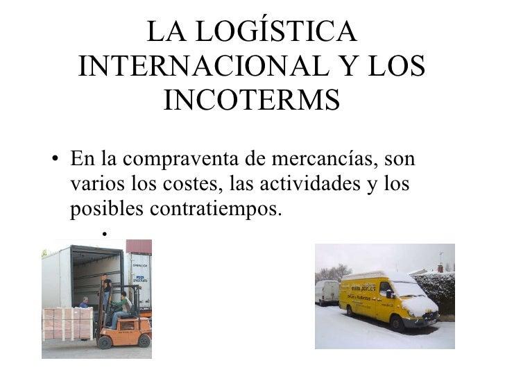 LA LOGÍSTICA INTERNACIONAL Y LOS INCOTERMS <ul><li>En la compraventa de mercancías, son varios los costes, las actividades...