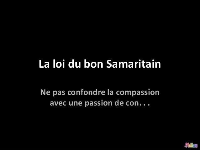 La loi du bon SamaritainNe pas confondre la compassion  avec une passion de con. . .