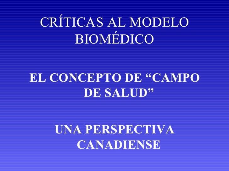 """CRÍTICAS AL MODELO BIOMÉDICO <ul><li>EL CONCEPTO DE """"CAMPO DE SALUD"""" </li></ul><ul><li>UNA PERSPECTIVA CANADIENSE </li></ul>"""