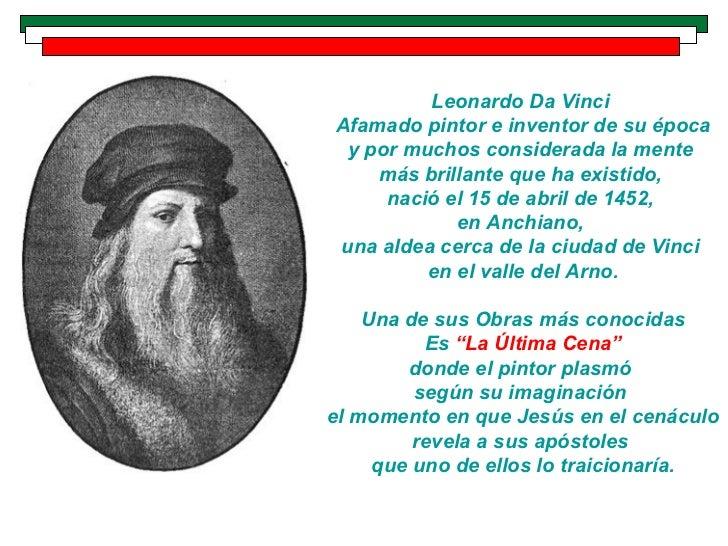 Leonardo Da VinciAfamado pintor e inventor de su época y por muchos considerada la mente    más brillante que ha existido,...
