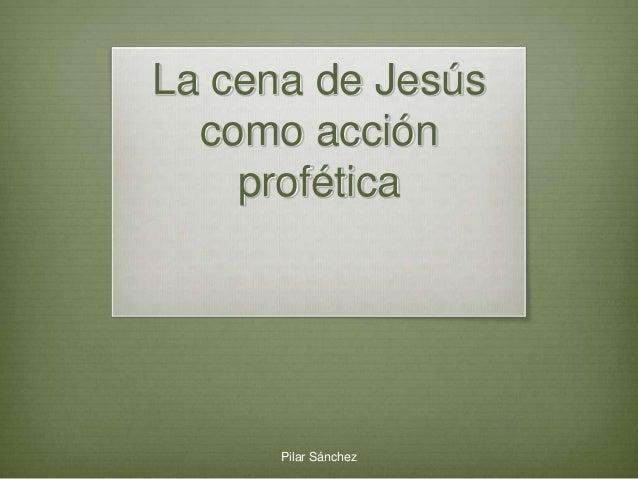 La cena de Jesús como acción profética Pilar Sánchez