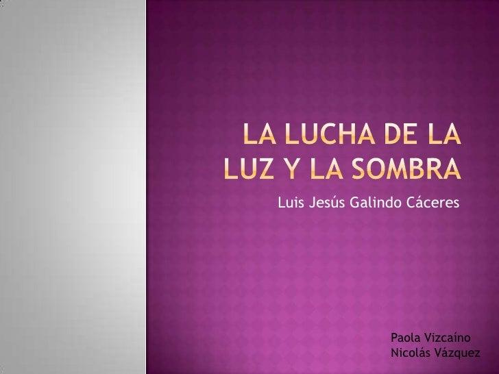 LA LUCHA DE LA LUZ Y LA SOMBRA <br />Luis Jesús Galindo Cáceres<br />Paola Vizcaíno <br />Nicolás Vázquez<br />