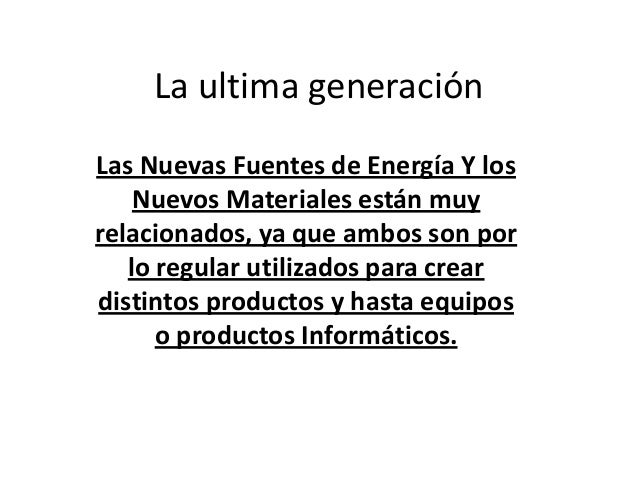 La ultima generación Las Nuevas Fuentes de Energía Y los Nuevos Materiales están muy relacionados, ya que ambos son por lo...