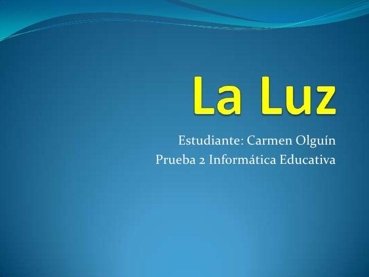 La Luz<br />Estudiante: Carmen Olguín<br />Prueba 2 Informática Educativa<br />