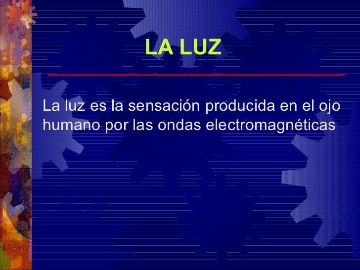 LA LUZ La luz es la sensación producida en el ojo humano por las ondas electromagnéticas
