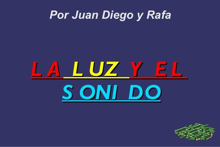 Por Juan Diego y Rafa LA  LUZ  Y EL  SONIDO