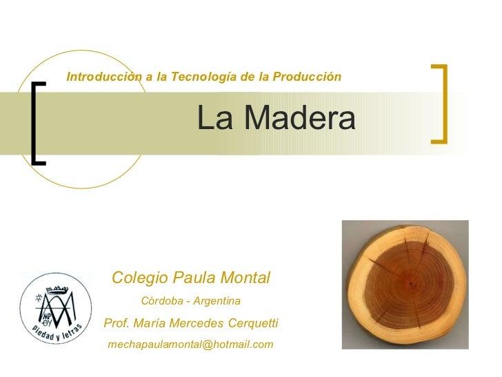 La Madera Introducción a la Tecnología de la Producción Colegio Paula Montal Córdoba - Argentina Prof. María Mercedes Cerq...