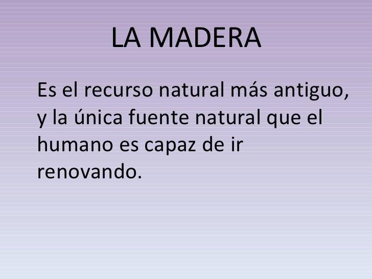 LA MADERA <ul><li>Es el recurso natural más antiguo, y la única fuente natural que el humano es capaz de ir renovando.  </...