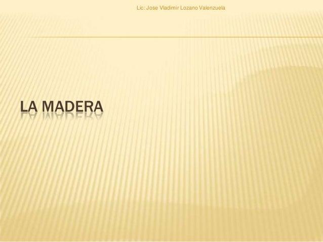 LA MADERA Lic: Jose Vladimir Lozano Valenzuela