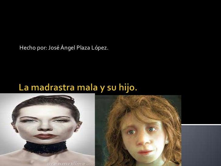 La madrastra mala y su hijo.<br />Hecho por: José Ángel Plaza López.<br />