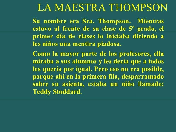 LA MAESTRA THOMPSON <ul><li>Su nombre era Sra. Thompson.  Mientras estuvo al frente de su clase de 5º grado, el primer día...