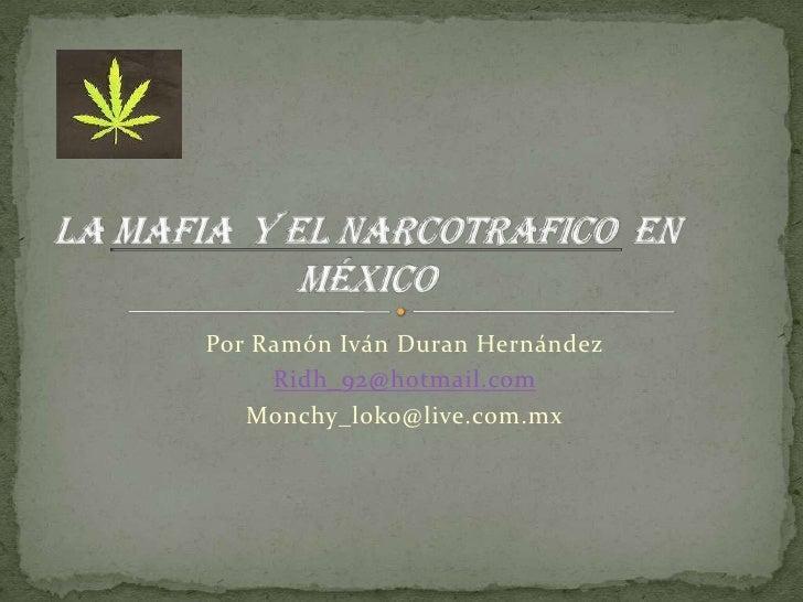 Por Ramón Iván Duran Hernández <br />Ridh_92@hotmail.com<br />Monchy_loko@live.com.mx<br />Lamafia  Y EL NARCOTRAFICO en M...