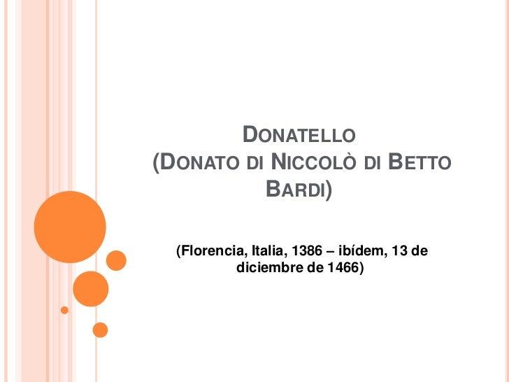 DONATELLO(DONATO DI NICCOLÒ DI BETTO          BARDI)  (Florencia, Italia, 1386 – ibídem, 13 de           diciembre de 1466)