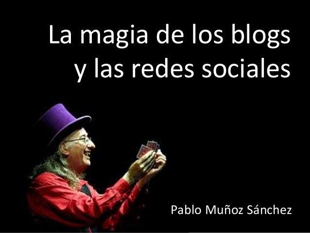 La magia de los blogs  y las redes sociales           Pablo Muñoz Sánchez