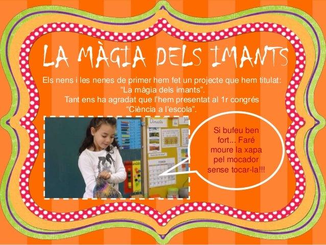 """LA MÀGIA DELS IMANTS Els nens i les nenes de primer hem fet un projecte que hem titulat: """"La màgia dels imants"""". Tant ens ..."""