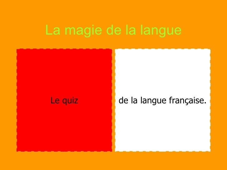La magie de la langue <ul><li>Le quiz </li></ul><ul><li>de la langue française. </li></ul>