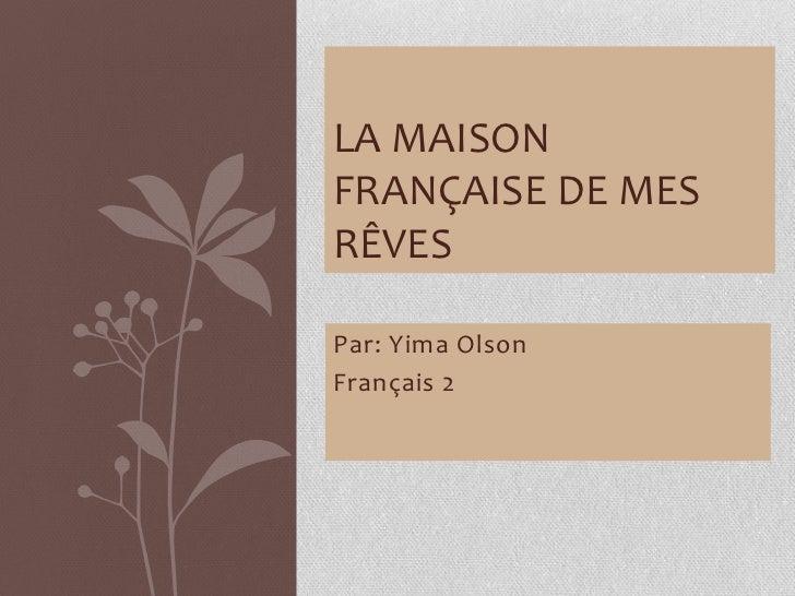 La Maison Française de Mes Rêves<br />Par: Yima Olson<br />Français 2<br />