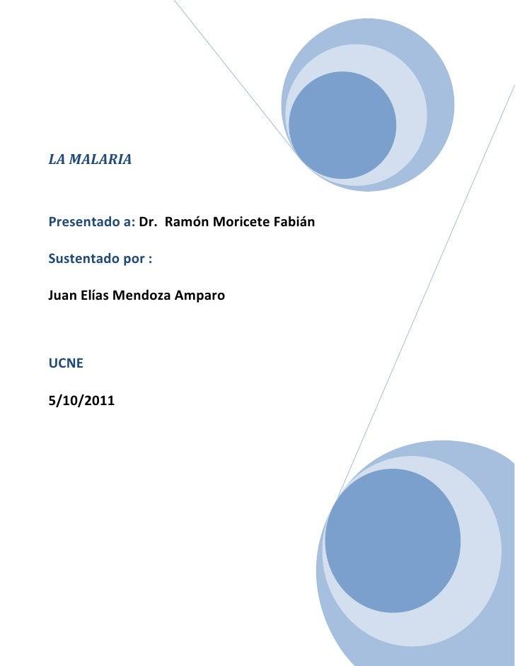 LA MALARIA Presentado a: Dr.  Ramón Moricete Fabián Sustentado por : Juan Elías Mendoza AmparoUCNE5/10/2011<br />INDICE<br...