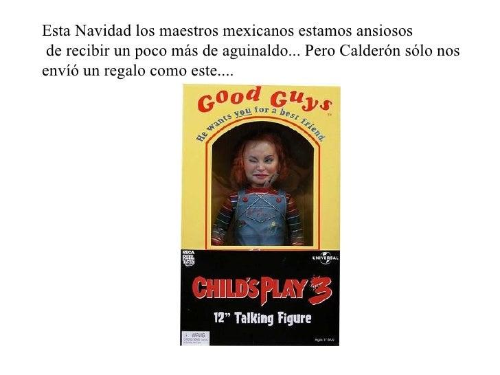 Esta Navidad los maestros mexicanos estamos ansiosos de recibir un poco más de aguinaldo... Pero Calderón sólo nos  envíó ...