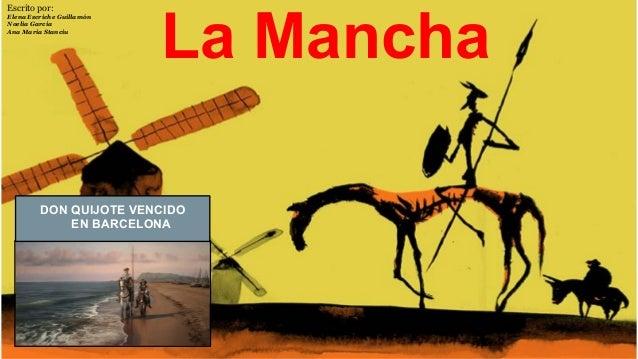 La Mancha DON QUIJOTE VENCIDO EN BARCELONA Escrito por: Elena Escriche Guillamón Noelia Garcia Ana Maria Stanciu