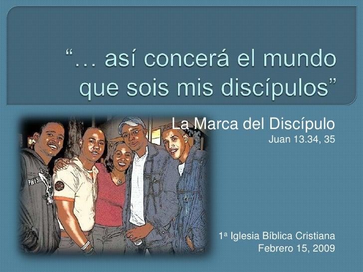"""""""… así concerá el mundo que sois mis discípulos""""<br />La Marca del Discípulo<br />Juan 13.34, 35<br />1a Iglesia Bíblica C..."""