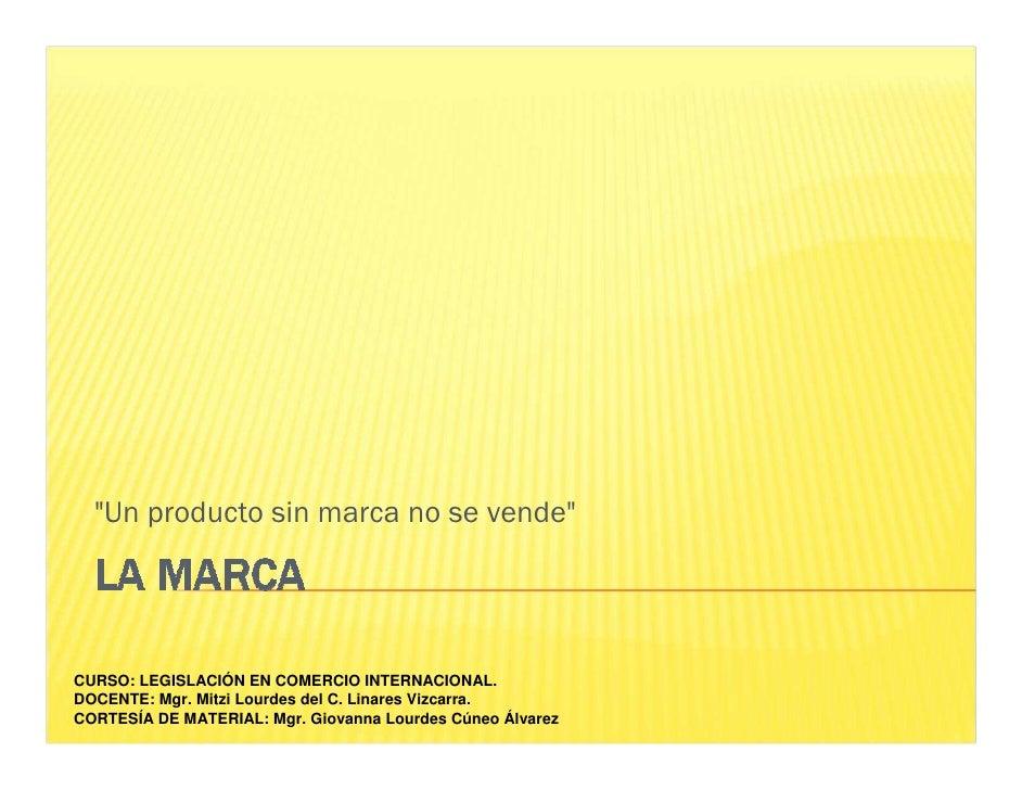 """""""Un producto sin marca no se vende""""     CURSO: LEGISLACIÓN EN COMERCIO INTERNACIONAL. DOCENTE: Mgr. Mitzi Lourdes del C. L..."""