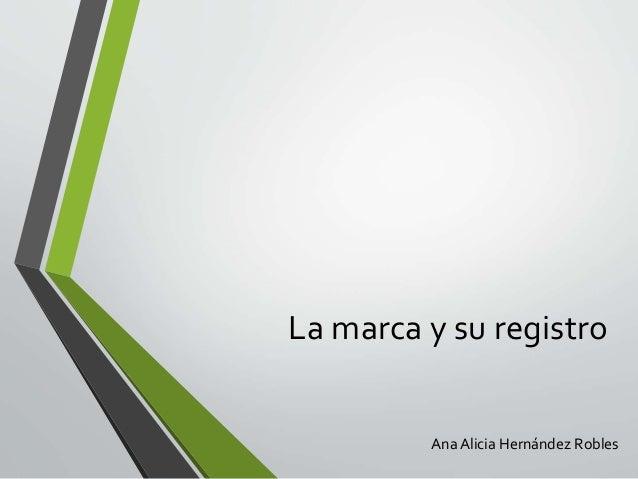 La marca y su registro Ana Alicia Hernández Robles