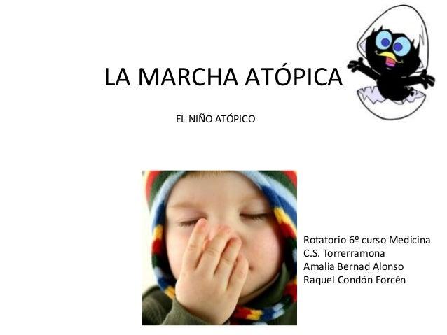 LA MARCHA ATÓPICA     EL NIÑO ATÓPICO                       Rotatorio 6º curso Medicina                       C.S. Torrerr...