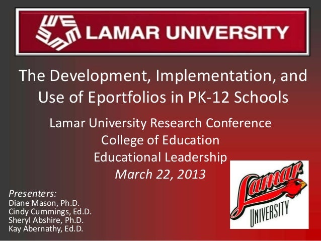 The Development, Implementation, and    Use of Eportfolios in PK-12 Schools          Lamar University Research Conference ...