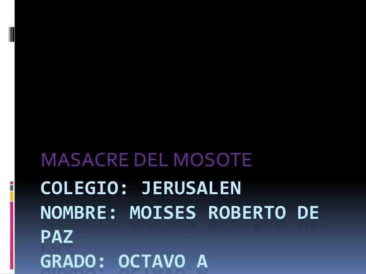 COLEGIO: JERUSALENnombre: MOISES ROBERTO DE PAZGRADO: OCTAVO A<br />MASACRE DEL MOSOTE<br />