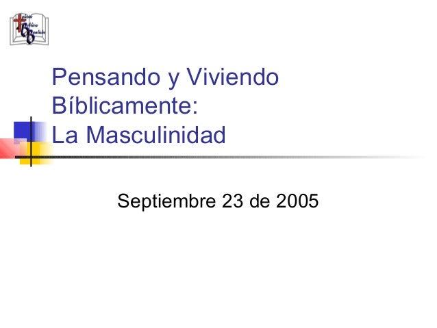 Pensando y ViviendoBíblicamente:La Masculinidad     Septiembre 23 de 2005