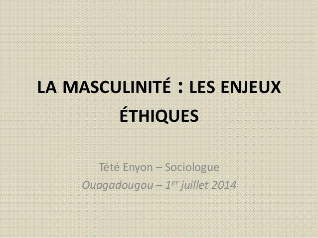 LA MASCULINITÉ : LES ENJEUX ÉTHIQUES Tété Enyon – Sociologue Ouagadougou – 1er juillet 2014