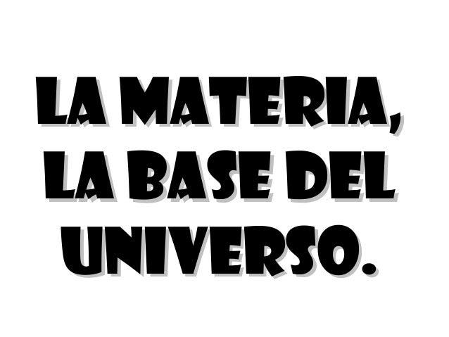 LA MATERIA,LA MATERIA,LA BASE DELLA BASE DELUNIVERSO.UNIVERSO.