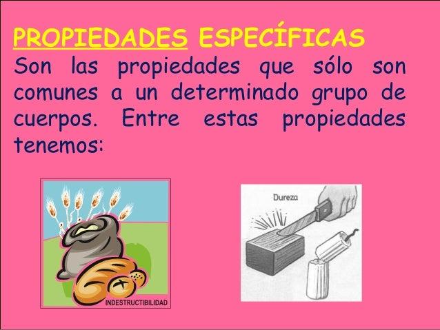 PROPIEDADES ESPECÍFICAS Son las propiedades que sólo son comunes a un determinado grupo de cuerpos. Entre estas propiedade...