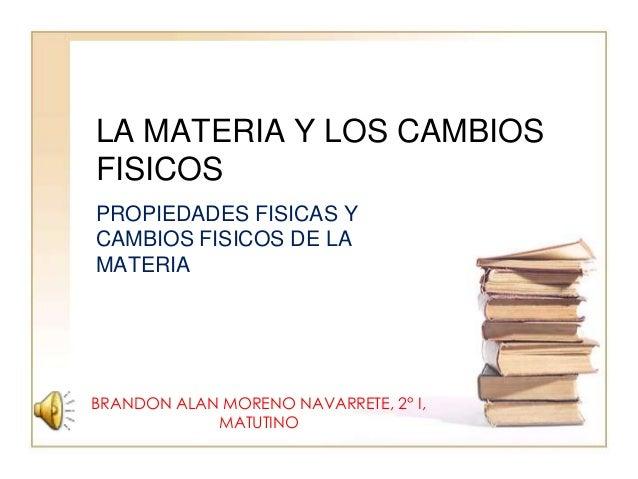 LA MATERIA Y LOS CAMBIOSFISICOSPROPIEDADES FISICAS YCAMBIOS FISICOS DE LAMATERIABRANDON ALAN MORENO NAVARRETE, 2° I,      ...