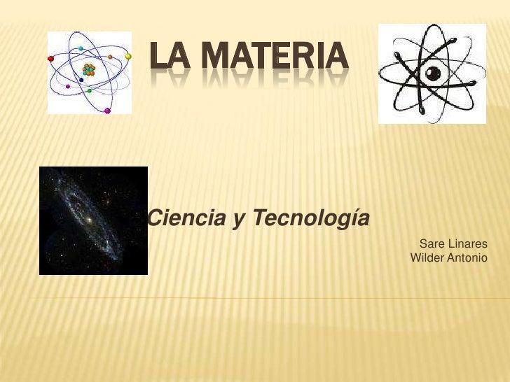 La Materia<br />Ciencia y Tecnología<br />Sare Linares <br />Wilder Antonio  <br />