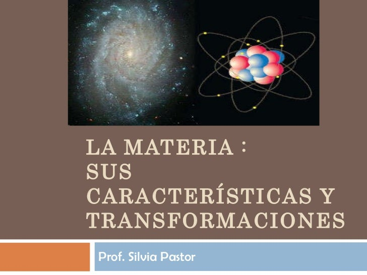 LA MATERIA :  SUS CARACTERÍSTICAS Y TRANSFORMACIONES Prof. Silvia Pastor