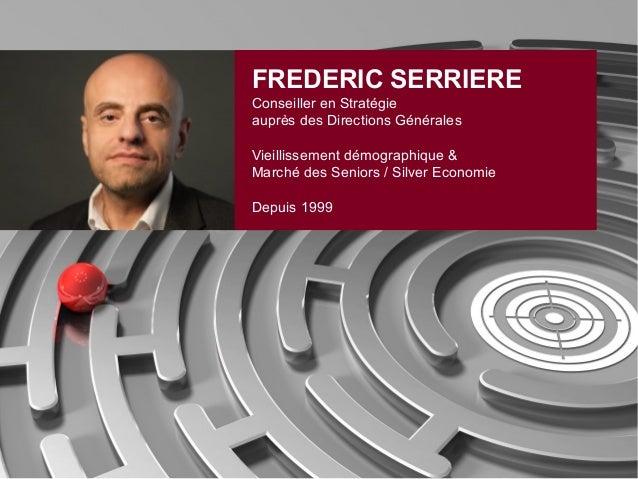 FREDERIC SERRIERE Conseiller en Stratégie auprès des Directions Générales Vieillissement démographique & Marché des Senior...