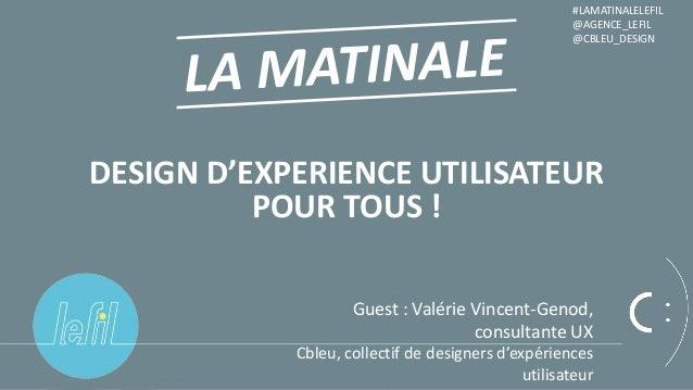 1 DESIGN D'EXPERIENCE UTILISATEUR POUR TOUS ! #LAMATINALELEFIL @AGENCE_LEFIL @CBLEU_DESIGN Guest : Valérie Vincent-Genod, ...