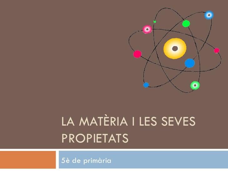 LA MATÈRIA I LES SEVES PROPIETATS 5è de primària