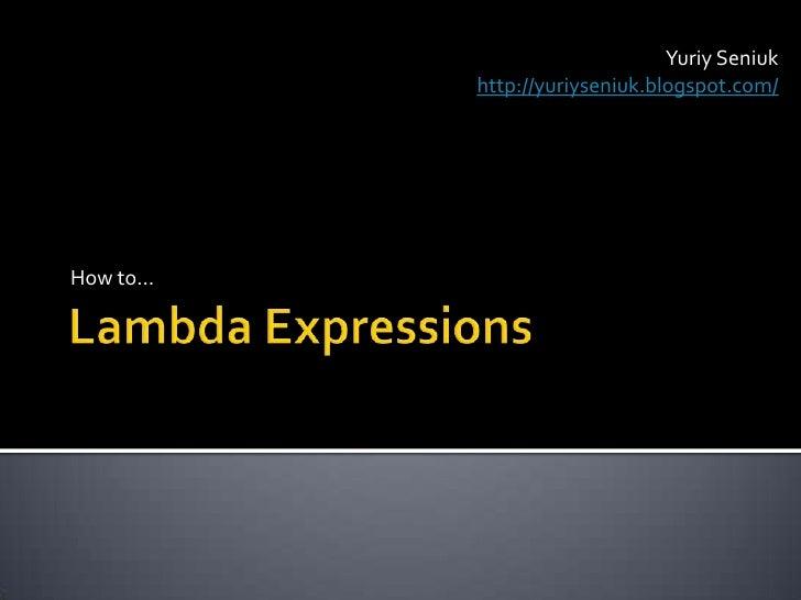 Lambda Expressions<br />How to…<br />YuriySeniuk<br />http://yuriyseniuk.blogspot.com/<br />