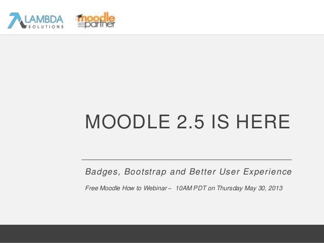 Badges, Bootstrap and Better User ExperienceMOODLE 2.5 IS HEREFree Moodle How to Webinar – 10AM PDT on Thursday May 30, 2013