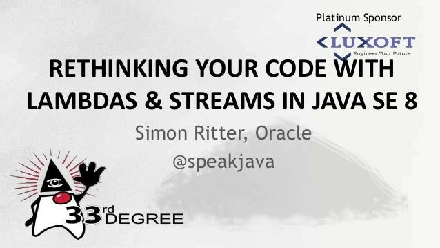 Platinum Sponsor RETHINKING YOUR CODE WITH LAMBDAS & STREAMS IN JAVA SE 8 Simon Ritter, Oracle @speakjava