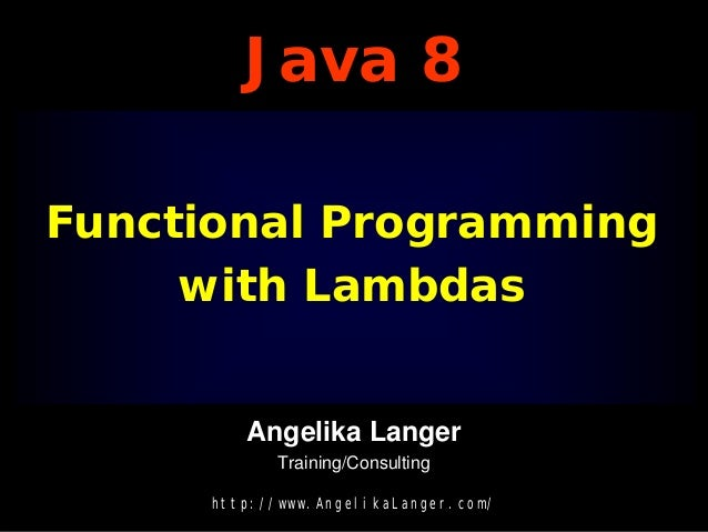 Java 8 Functional Programming with Lambdas Angelika Langer Training/Consulting http://www.AngelikaLanger.com/