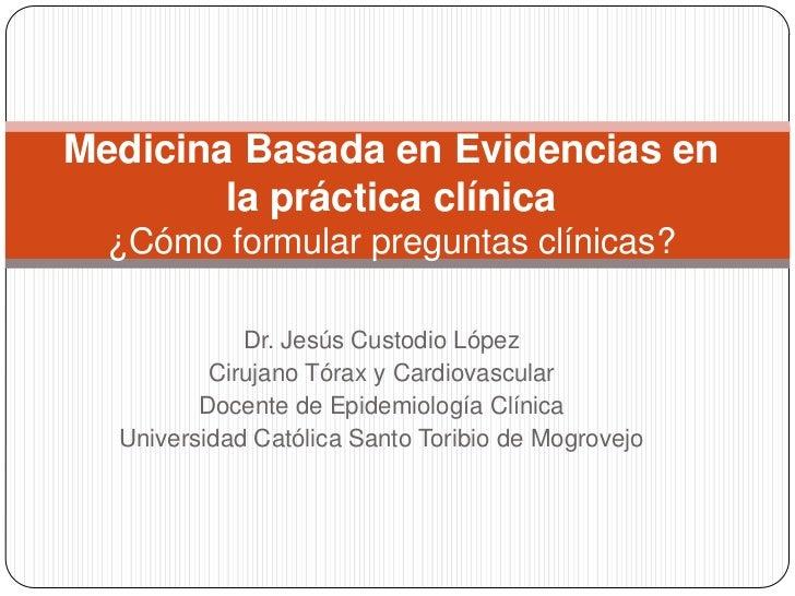 Medicina Basada en Evidencias en        la práctica clínica  ¿Cómo formular preguntas clínicas?             Dr. Jesús Cust...